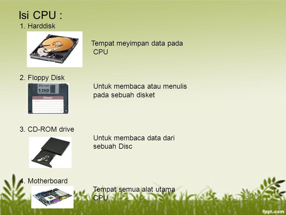 Isi CPU : 1. Harddisk Tempat meyimpan data pada CPU 2. Floppy Disk