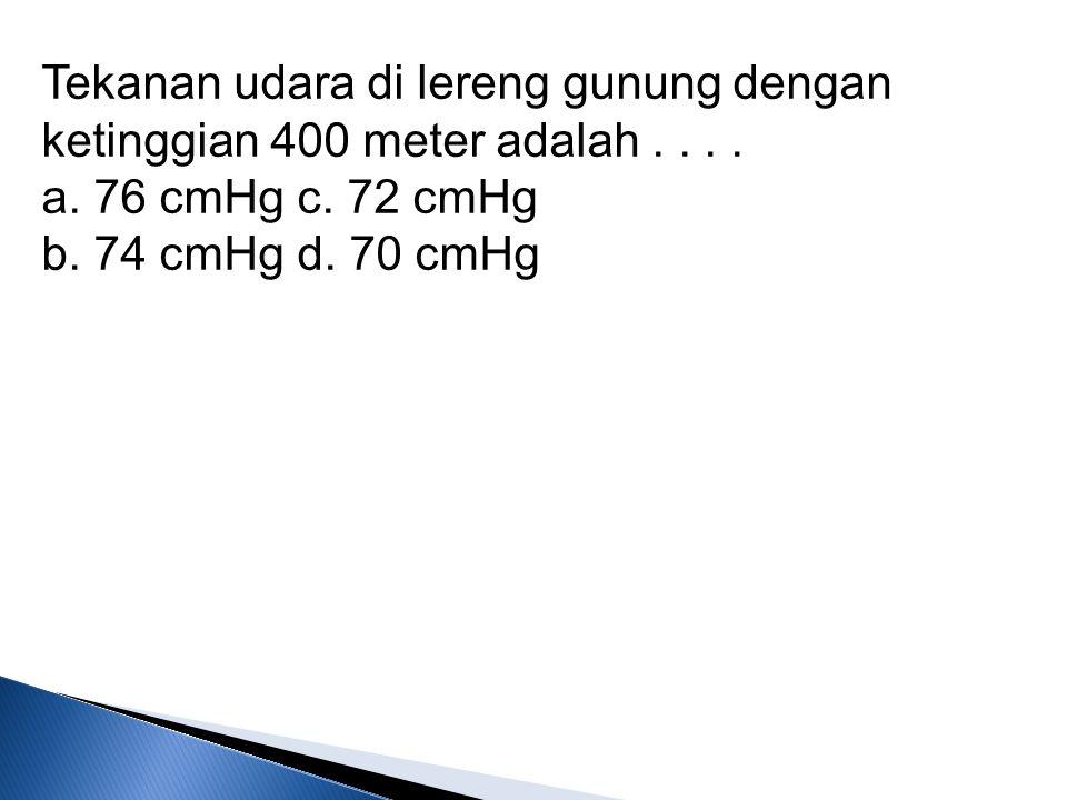 Tekanan udara di lereng gunung dengan ketinggian 400 meter adalah. a