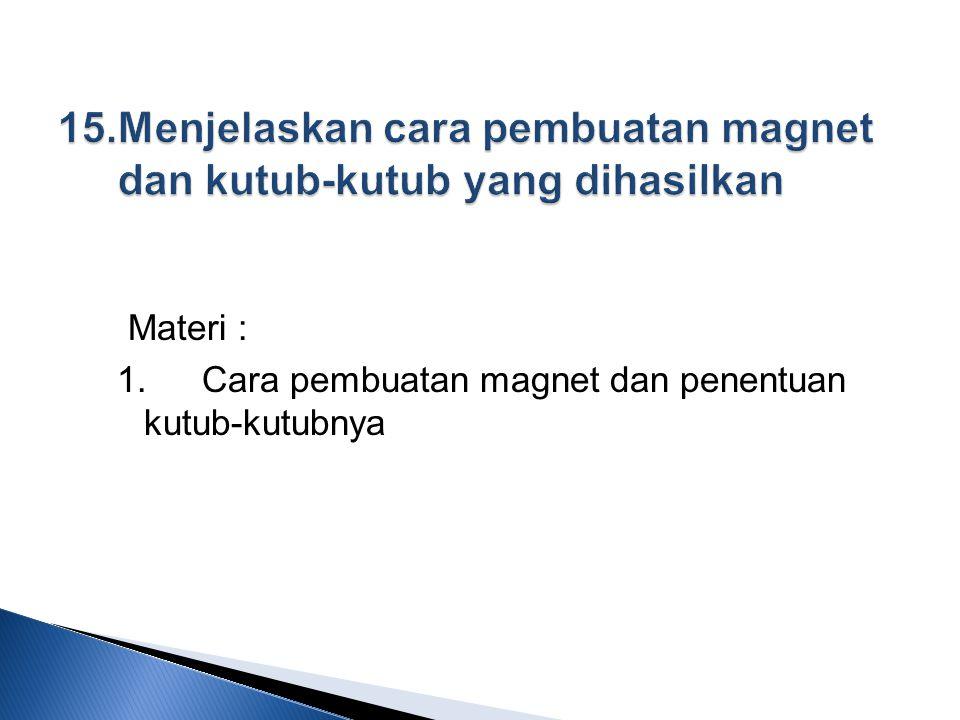 15. Menjelaskan cara pembuatan magnet dan kutub-kutub yang dihasilkan