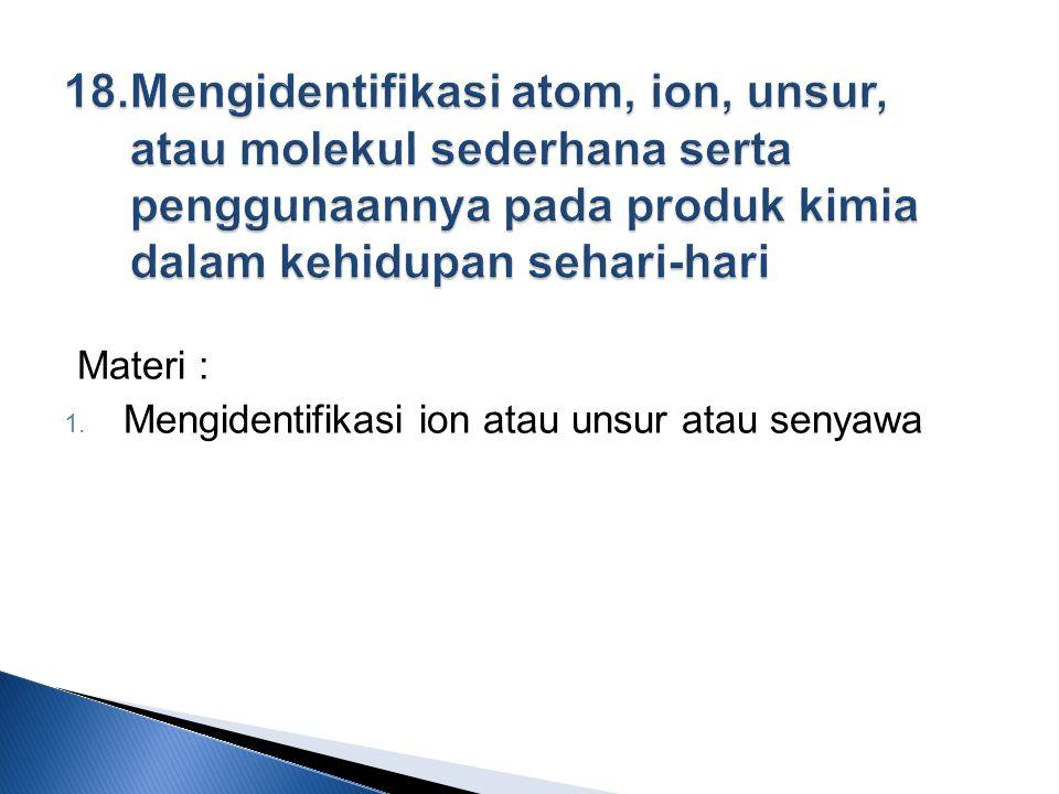 18. Mengidentifikasi atom, ion, unsur, atau molekul sederhana serta penggunaannya pada produk kimia dalam kehidupan sehari-hari