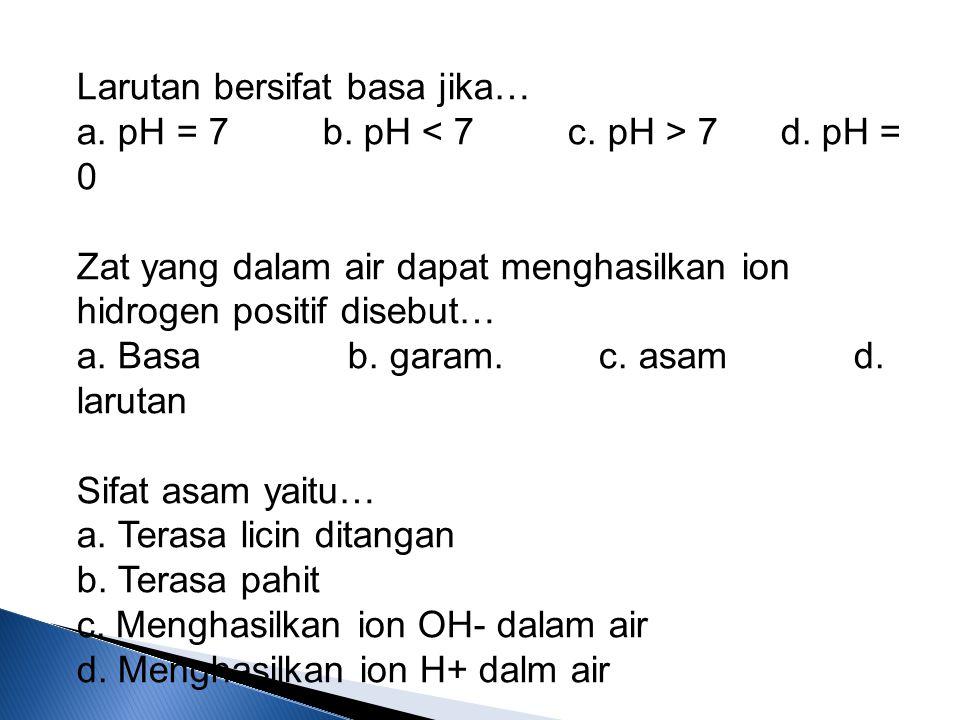 Larutan bersifat basa jika… a. pH = 7 b. pH < 7 c. pH > 7 d
