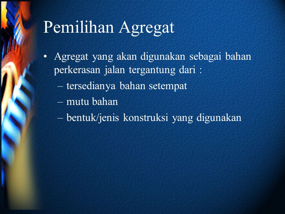 Pemilihan Agregat Agregat yang akan digunakan sebagai bahan perkerasan jalan tergantung dari : tersedianya bahan setempat.