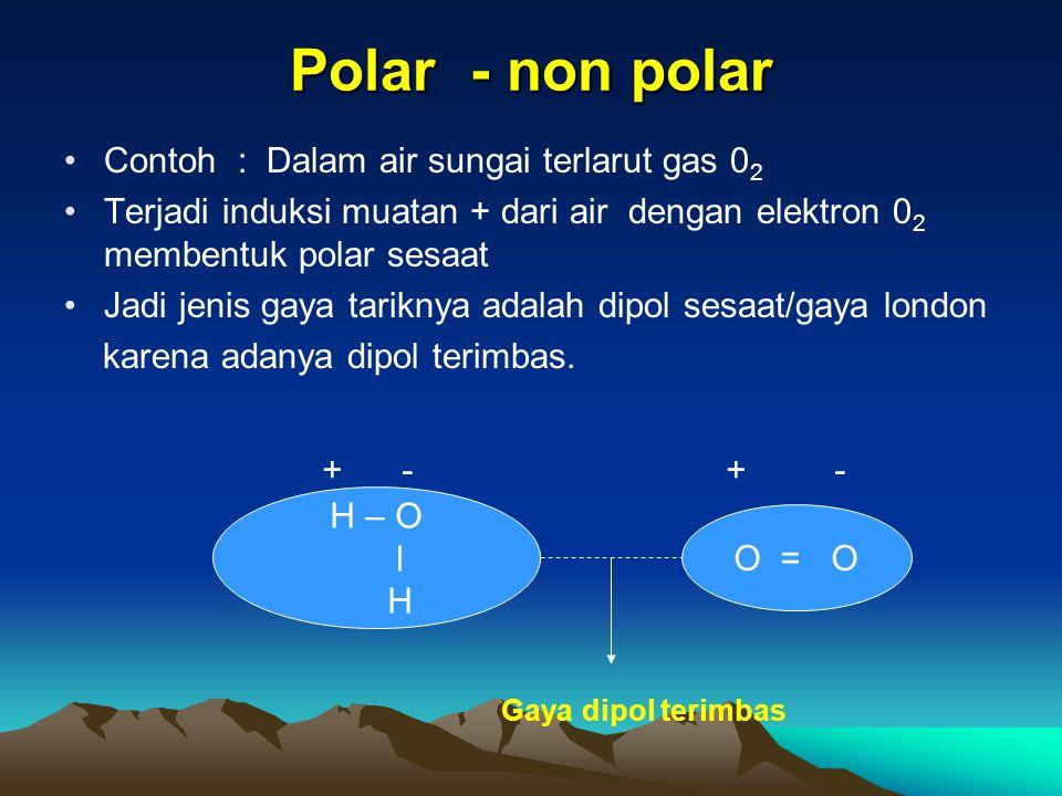 Polar - non polar Contoh : Dalam air sungai terlarut gas 02