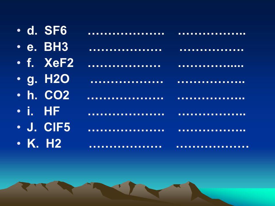 d. SF6 ………………. …………….. e. BH3 ……………… ……………. f. XeF2 ……………… …………..... g. H2O ……………… ……………..
