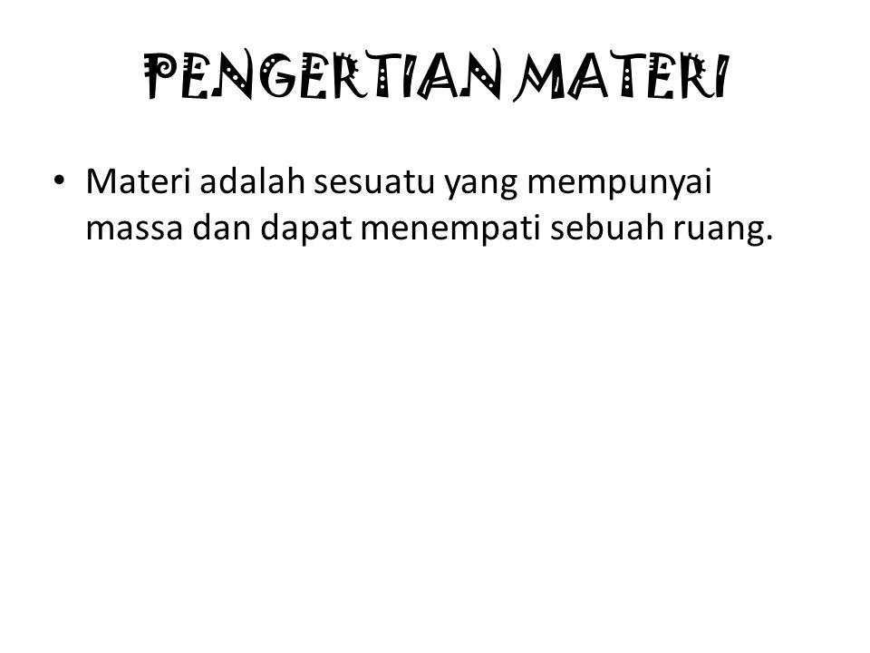 PENGERTIAN MATERI Materi adalah sesuatu yang mempunyai massa dan dapat menempati sebuah ruang.