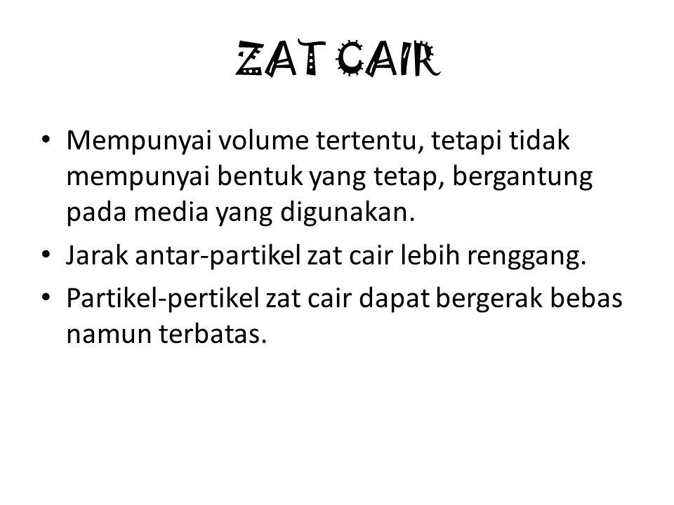ZAT CAIR Mempunyai volume tertentu, tetapi tidak mempunyai bentuk yang tetap, bergantung pada media yang digunakan.
