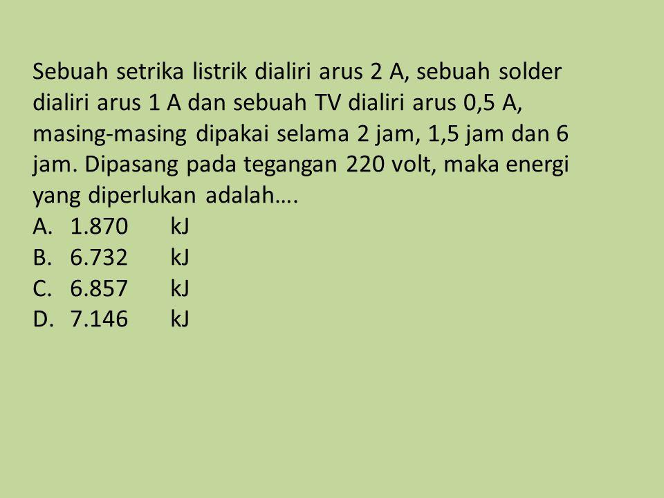 Sebuah setrika listrik dialiri arus 2 A, sebuah solder dialiri arus 1 A dan sebuah TV dialiri arus 0,5 A, masing-masing dipakai selama 2 jam, 1,5 jam dan 6 jam. Dipasang pada tegangan 220 volt, maka energi yang diperlukan adalah….