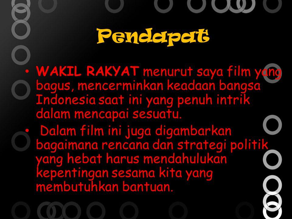 Pendapat WAKIL RAKYAT menurut saya film yang bagus, mencerminkan keadaan bangsa Indonesia saat ini yang penuh intrik dalam mencapai sesuatu.