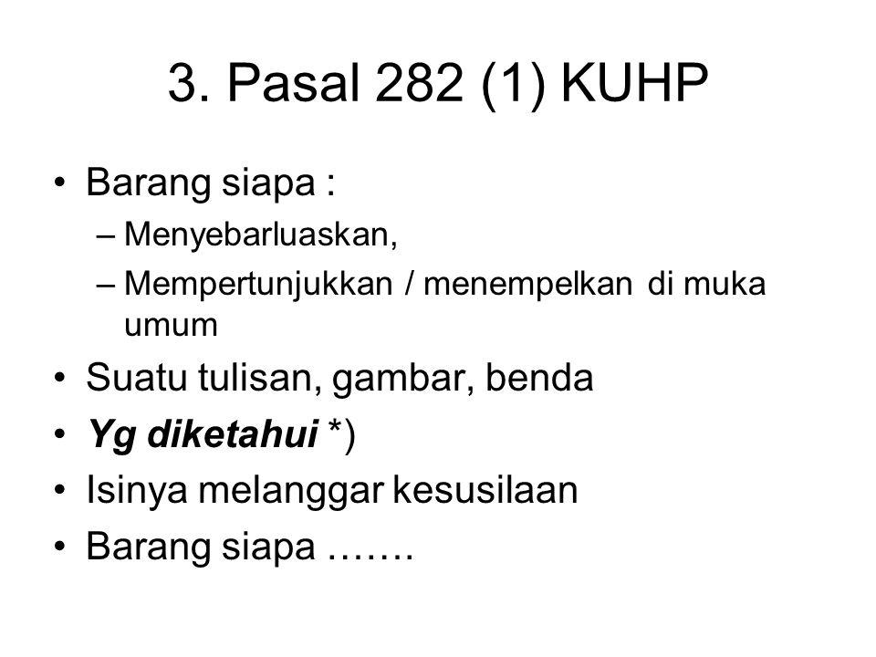 3. Pasal 282 (1) KUHP Barang siapa : Suatu tulisan, gambar, benda