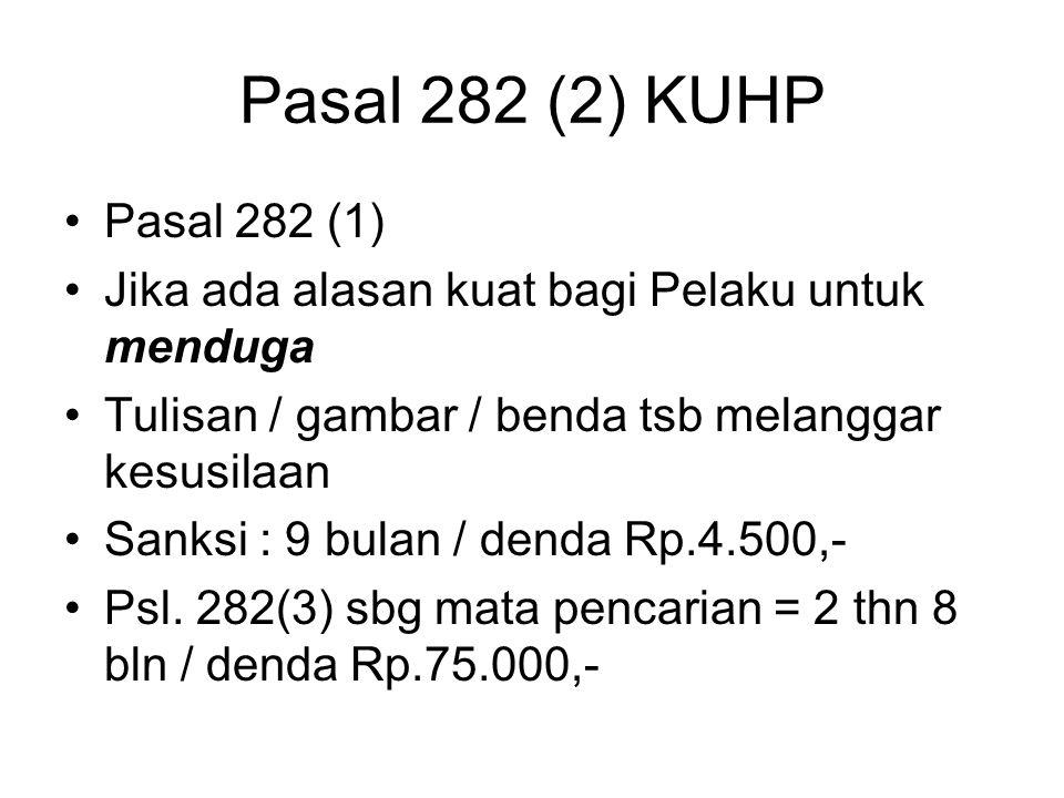 Pasal 282 (2) KUHP Pasal 282 (1) Jika ada alasan kuat bagi Pelaku untuk menduga. Tulisan / gambar / benda tsb melanggar kesusilaan.