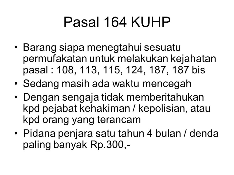 Pasal 164 KUHP Barang siapa menegtahui sesuatu permufakatan untuk melakukan kejahatan pasal : 108, 113, 115, 124, 187, 187 bis.
