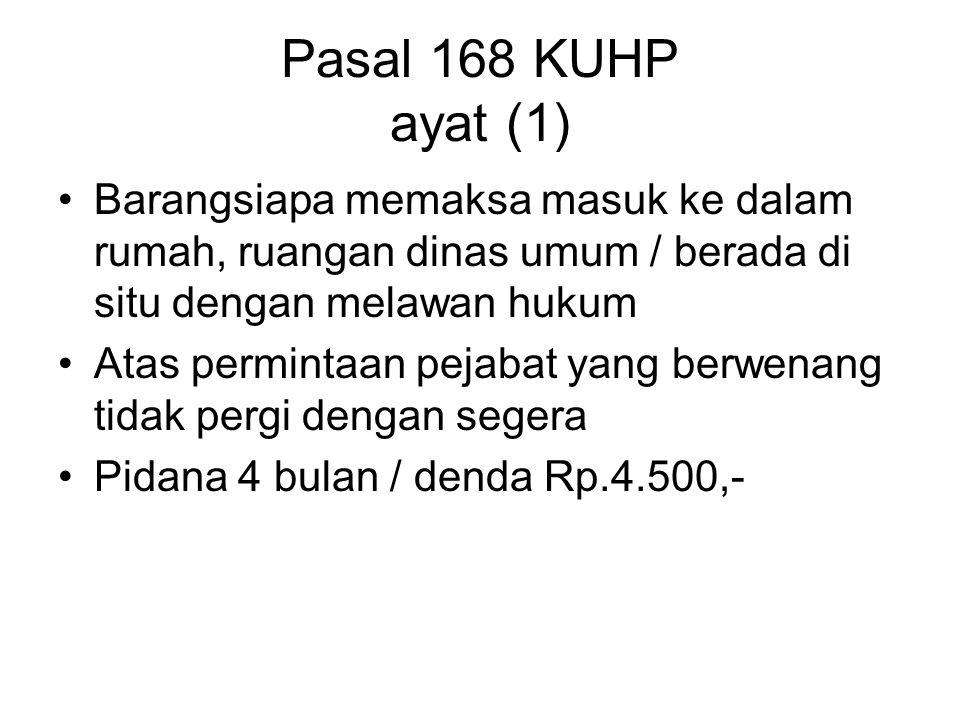 Pasal 168 KUHP ayat (1) Barangsiapa memaksa masuk ke dalam rumah, ruangan dinas umum / berada di situ dengan melawan hukum.