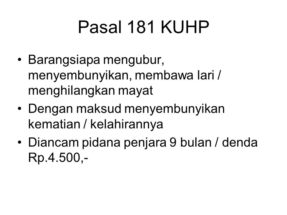 Pasal 181 KUHP Barangsiapa mengubur, menyembunyikan, membawa lari / menghilangkan mayat. Dengan maksud menyembunyikan kematian / kelahirannya.