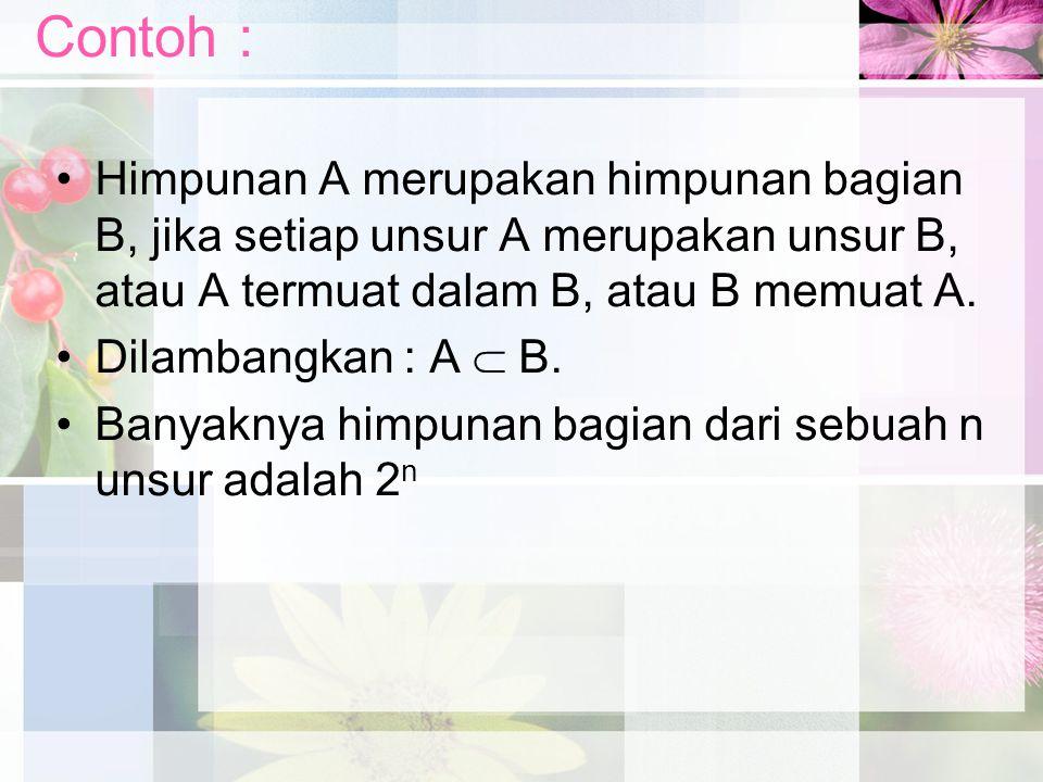Contoh : Himpunan A merupakan himpunan bagian B, jika setiap unsur A merupakan unsur B, atau A termuat dalam B, atau B memuat A.