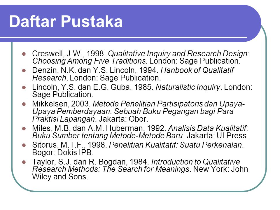 Daftar Pustaka Creswell, J.W., 1998. Qualitative Inquiry and Research Design: Choosing Among Five Traditions. London: Sage Publication.