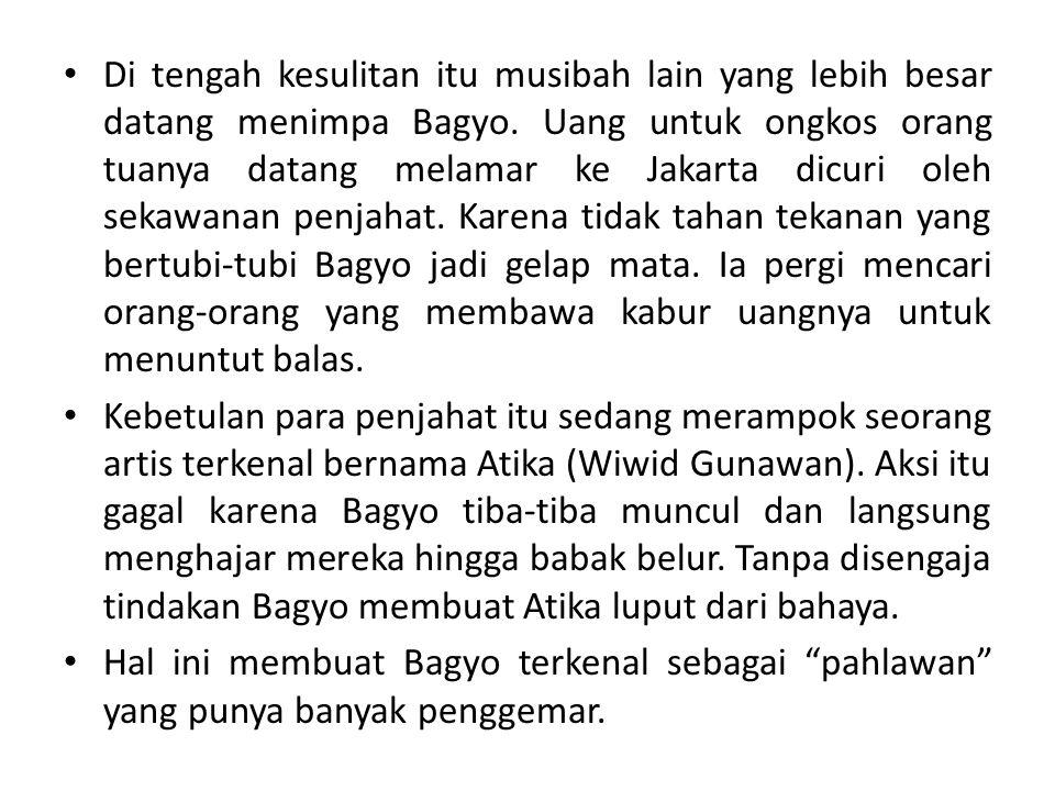 Di tengah kesulitan itu musibah lain yang lebih besar datang menimpa Bagyo. Uang untuk ongkos orang tuanya datang melamar ke Jakarta dicuri oleh sekawanan penjahat. Karena tidak tahan tekanan yang bertubi-tubi Bagyo jadi gelap mata. Ia pergi mencari orang-orang yang membawa kabur uangnya untuk menuntut balas.