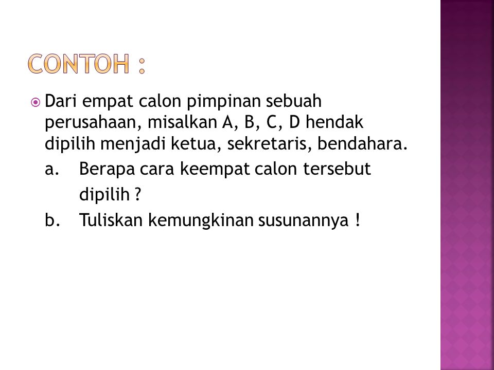Contoh : Dari empat calon pimpinan sebuah perusahaan, misalkan A, B, C, D hendak dipilih menjadi ketua, sekretaris, bendahara.