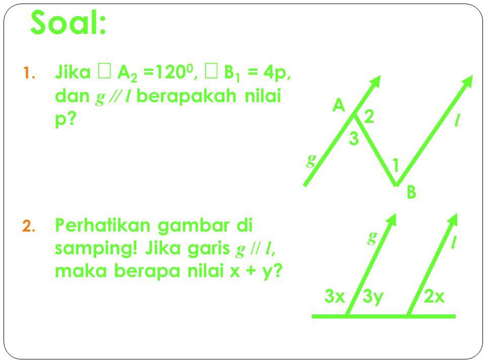 Soal: Jika Ð A2 =1200, Ð B1 = 4p, dan g // l berapakah nilai p