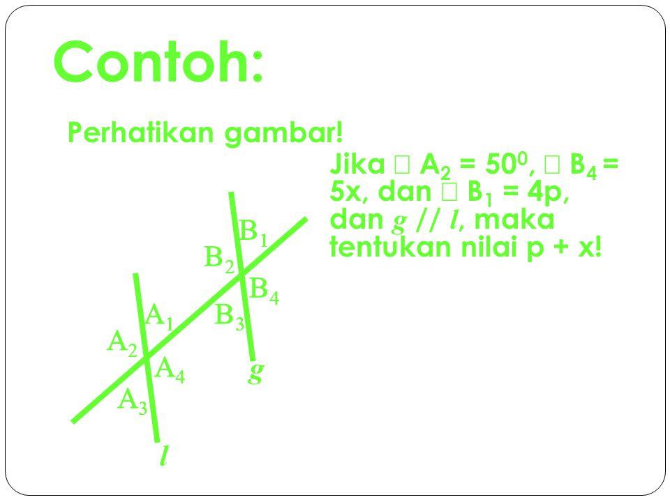 Contoh: Perhatikan gambar! Jika Ð A2 = 500, Ð B4 = 5x, dan Ð B1 = 4p, dan g // l, maka tentukan nilai p + x!