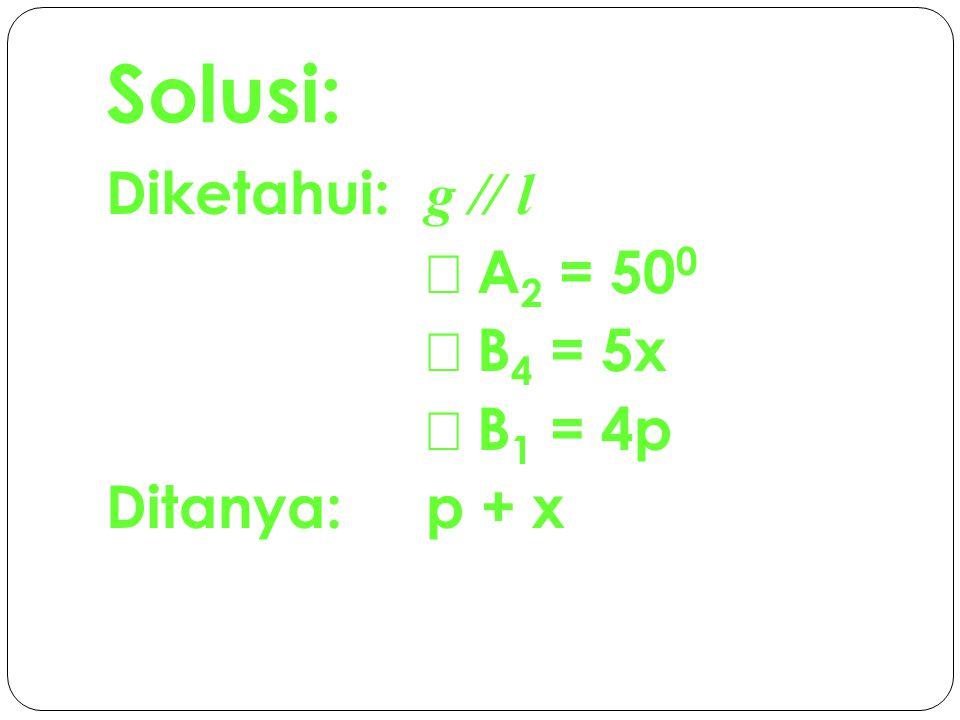 Solusi: Diketahui: g // l Ð A2 = 500 Ð B4 = 5x Ð B1 = 4p Ditanya: p + x