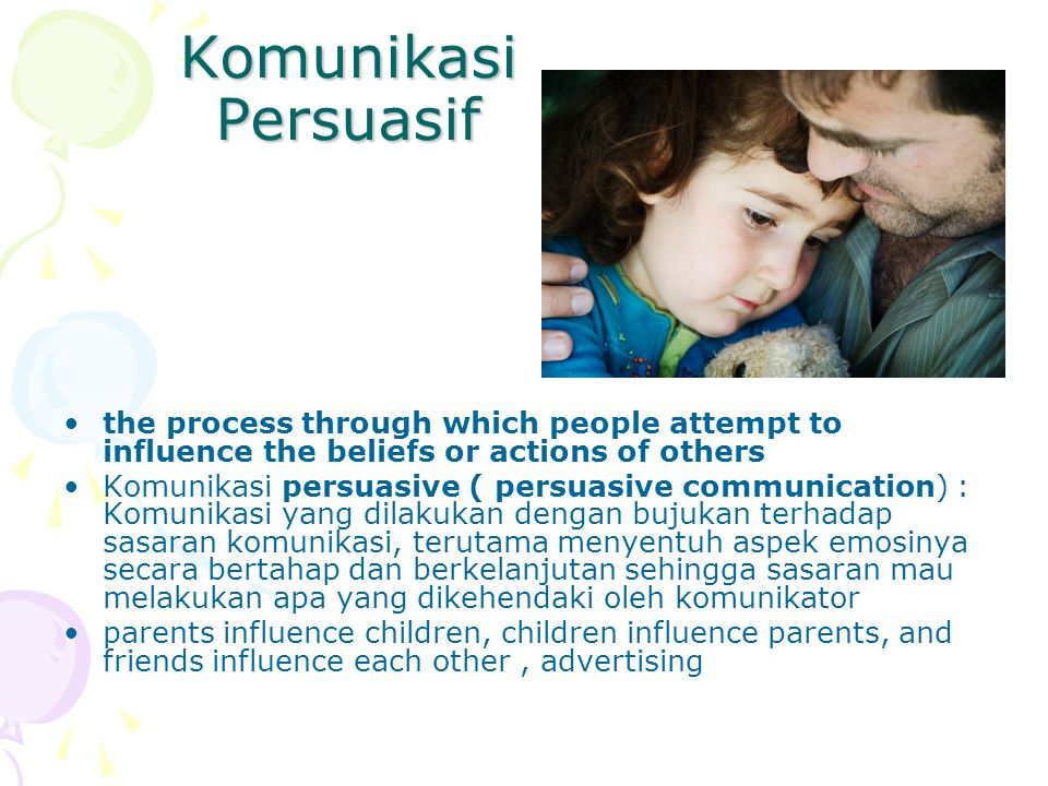 Komunikasi Persuasif the process through which people attempt to influence the beliefs or actions of others.