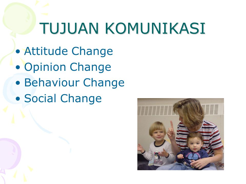 TUJUAN KOMUNIKASI Attitude Change Opinion Change Behaviour Change