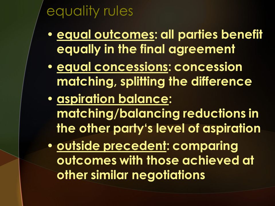 equality rules equal outcomes: all parties benefit equally in the final agreement. equal concessions: concession matching, splitting the difference.