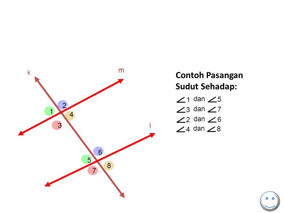 Contoh Pasangan Sudut Sehadap: m k 1 dan 5 2 3 dan 7 1 4 2 dan 6 3 l 4