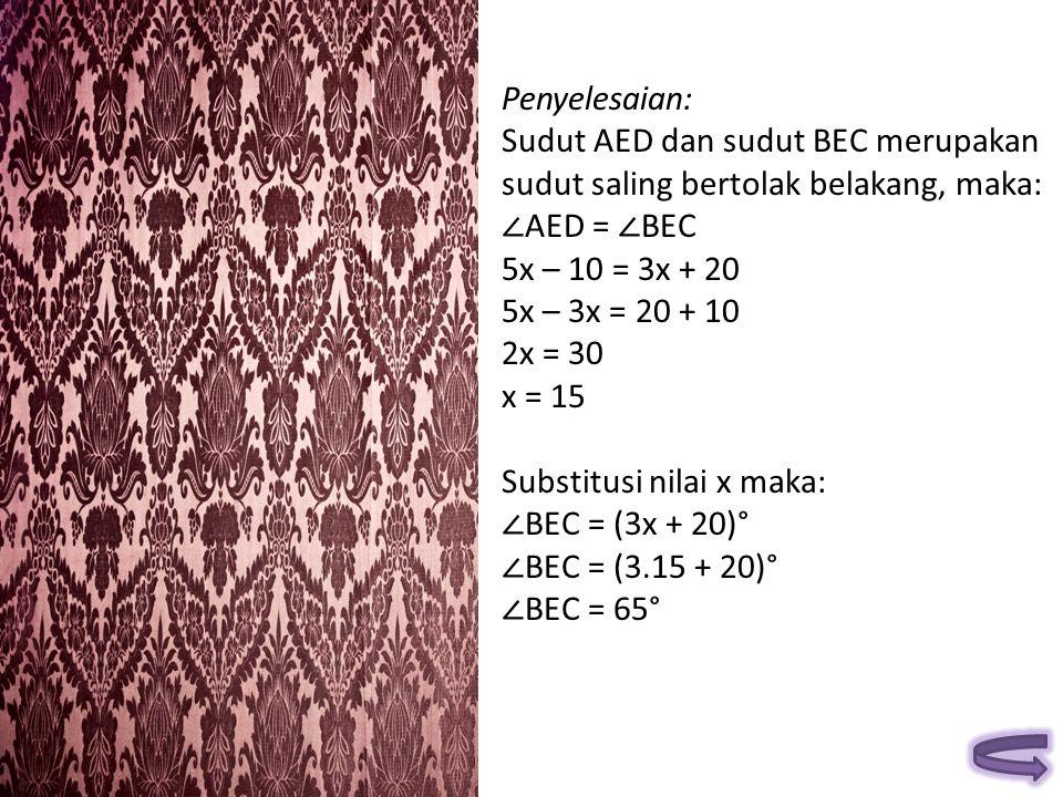 Penyelesaian: Sudut AED dan sudut BEC merupakan. sudut saling bertolak belakang, maka: ∠AED = ∠BEC.