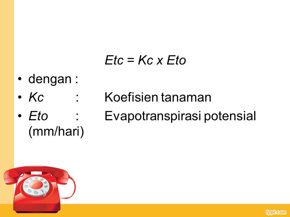 Etc = Kc x Eto dengan : Kc : Koefisien tanaman Eto : Evapotranspirasi potensial (mm/hari)