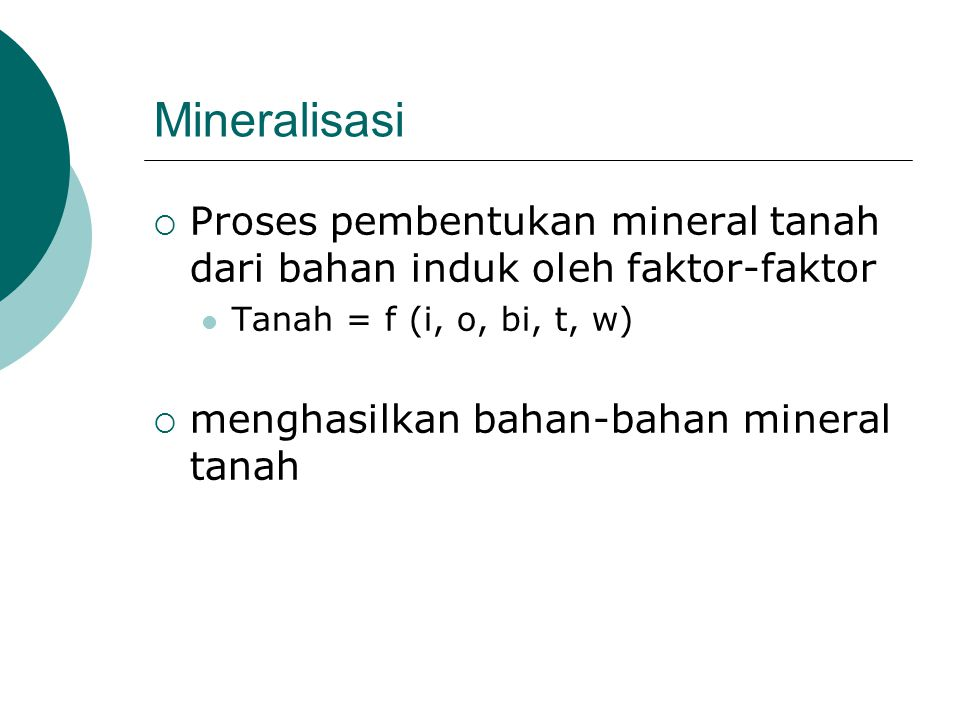 Mineralisasi Proses pembentukan mineral tanah dari bahan induk oleh faktor-faktor. Tanah = f (i, o, bi, t, w)