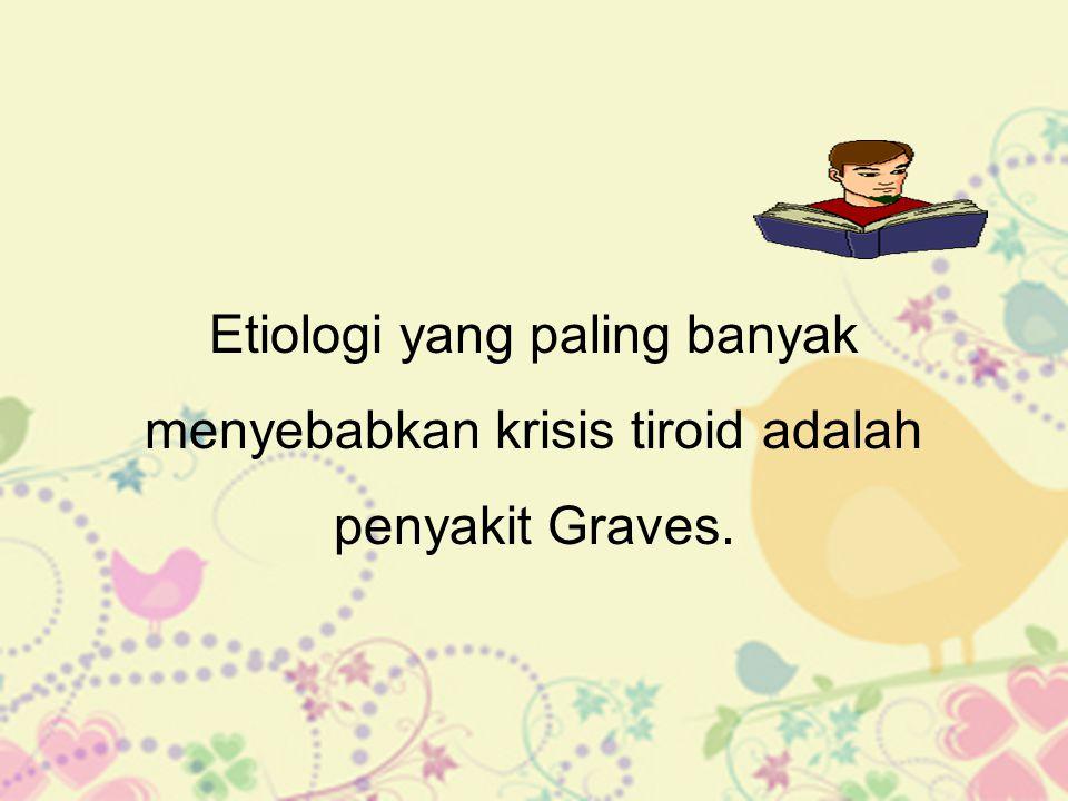 Etiologi yang paling banyak menyebabkan krisis tiroid adalah penyakit Graves.