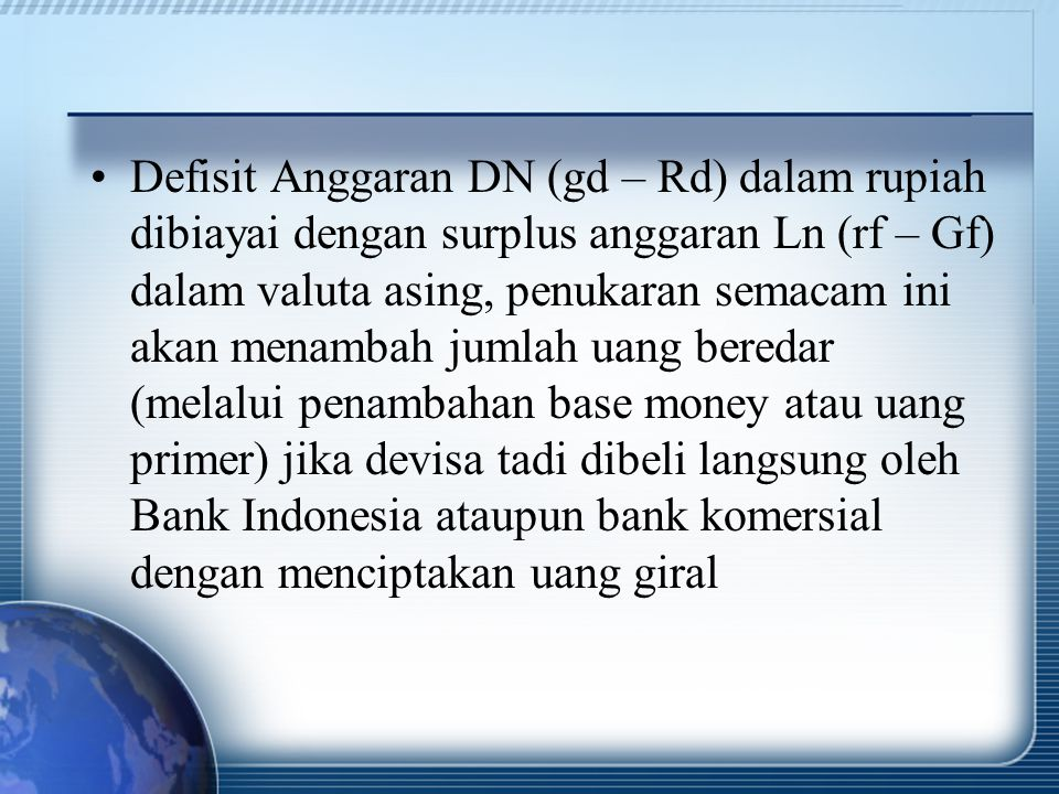 Defisit Anggaran DN (gd – Rd) dalam rupiah dibiayai dengan surplus anggaran Ln (rf – Gf) dalam valuta asing, penukaran semacam ini akan menambah jumlah uang beredar (melalui penambahan base money atau uang primer) jika devisa tadi dibeli langsung oleh Bank Indonesia ataupun bank komersial dengan menciptakan uang giral