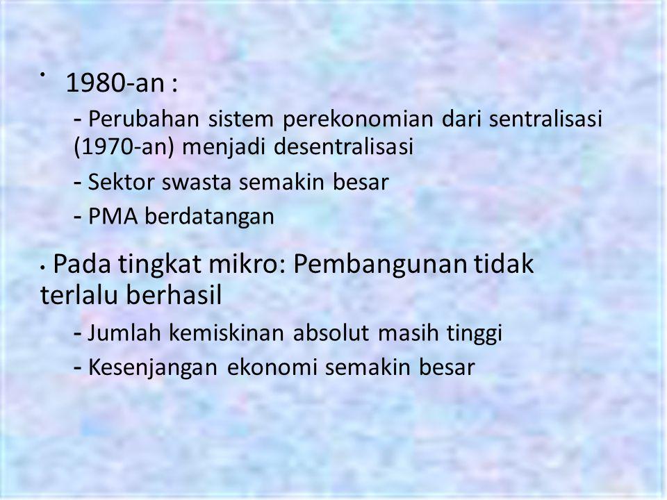 • 1980-an : - Perubahan sistem perekonomian dari sentralisasi (1970-an) menjadi desentralisasi. - Sektor swasta semakin besar.