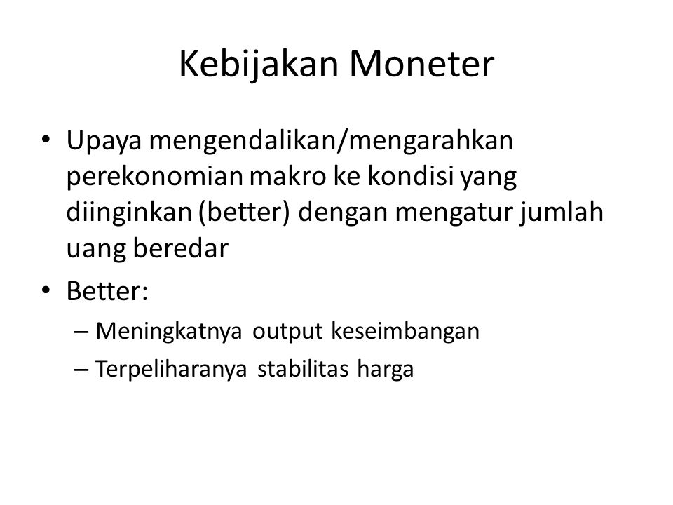 Kebijakan Moneter Upaya mengendalikan/mengarahkan perekonomian makro ke kondisi yang diinginkan (better) dengan mengatur jumlah uang beredar.