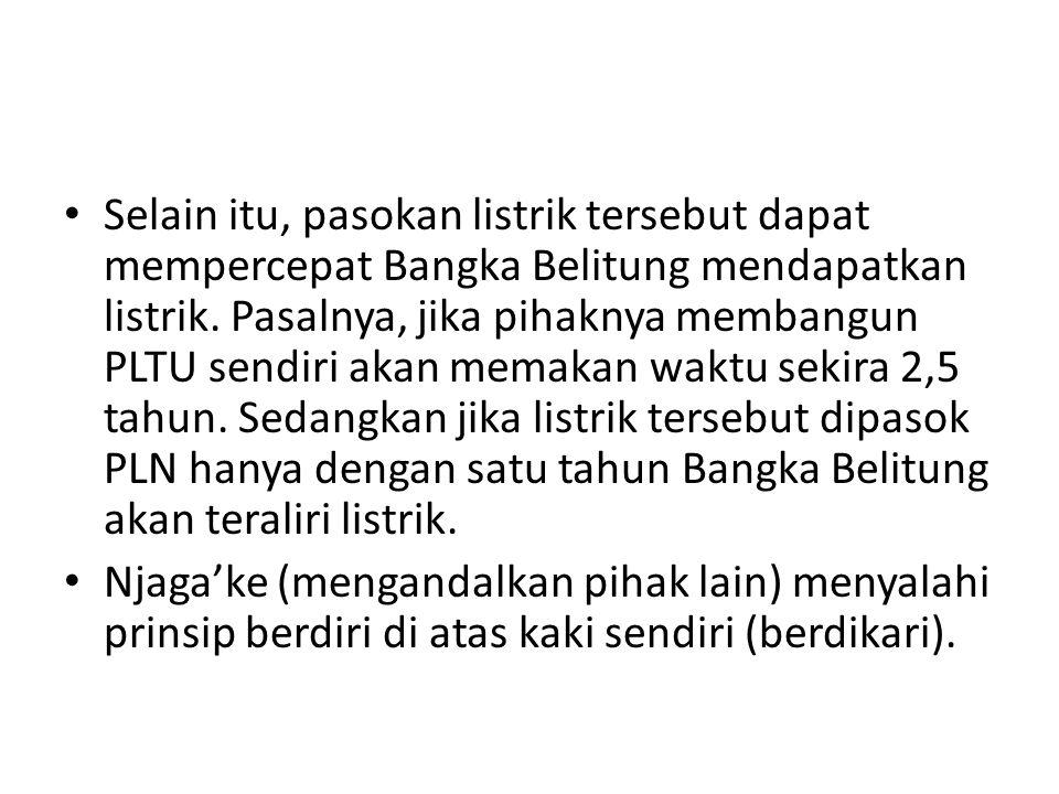 Selain itu, pasokan listrik tersebut dapat mempercepat Bangka Belitung mendapatkan listrik. Pasalnya, jika pihaknya membangun PLTU sendiri akan memakan waktu sekira 2,5 tahun. Sedangkan jika listrik tersebut dipasok PLN hanya dengan satu tahun Bangka Belitung akan teraliri listrik.