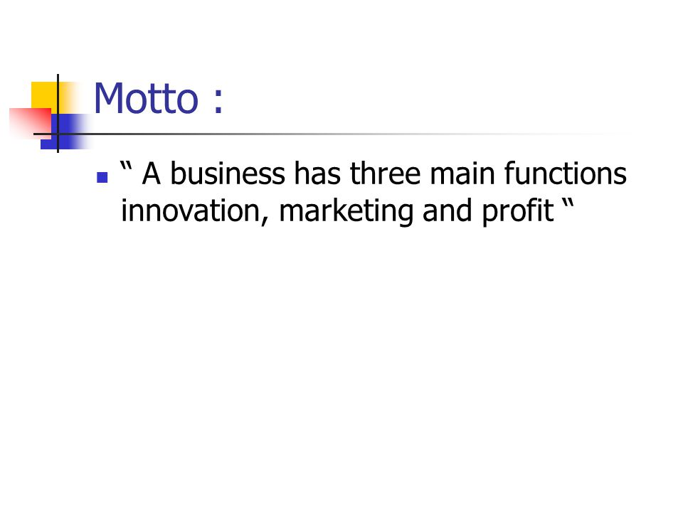Motto : A business has three main functions innovation, marketing and profit