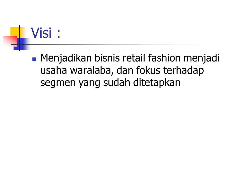 Visi : Menjadikan bisnis retail fashion menjadi usaha waralaba, dan fokus terhadap segmen yang sudah ditetapkan.