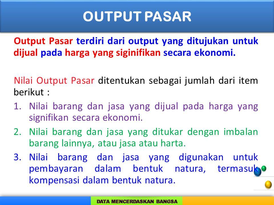 OUTPUT PASAR Output Pasar terdiri dari output yang ditujukan untuk dijual pada harga yang siginifikan secara ekonomi.
