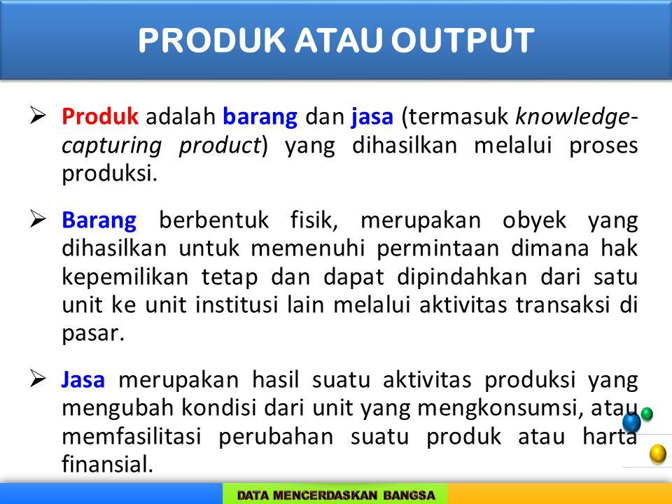 PRODUK ATAU OUTPUT Produk adalah barang dan jasa (termasuk knowledge-capturing product) yang dihasilkan melalui proses produksi.