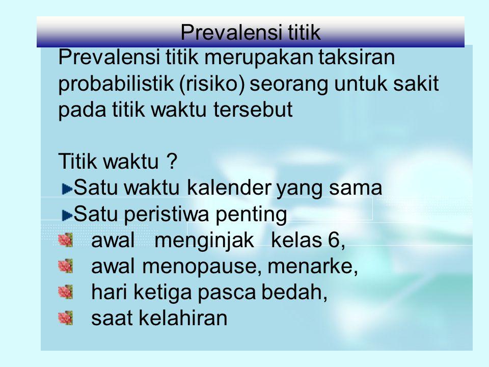 Prevalensi titik Prevalensi titik merupakan taksiran probabilistik (risiko) seorang untuk sakit pada titik waktu tersebut.