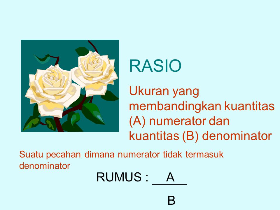 RASIO Ukuran yang membandingkan kuantitas (A) numerator dan kuantitas (B) denominator. Suatu pecahan dimana numerator tidak termasuk denominator.