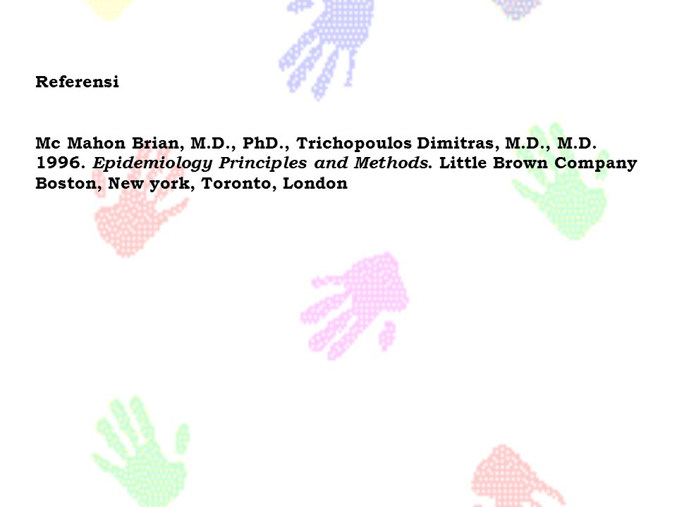 Referensi Mc Mahon Brian, M.D., PhD., Trichopoulos Dimitras, M.D., M.D. 1996. Epidemiology Principles and Methods. Little Brown Company.