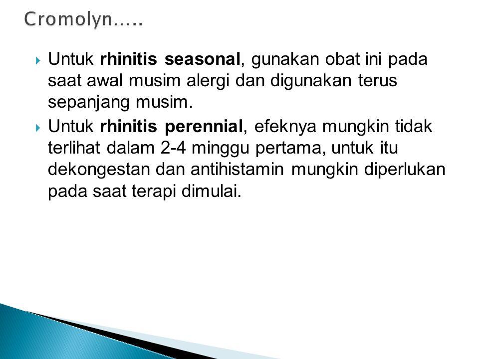 Cromolyn….. Untuk rhinitis seasonal, gunakan obat ini pada saat awal musim alergi dan digunakan terus sepanjang musim.