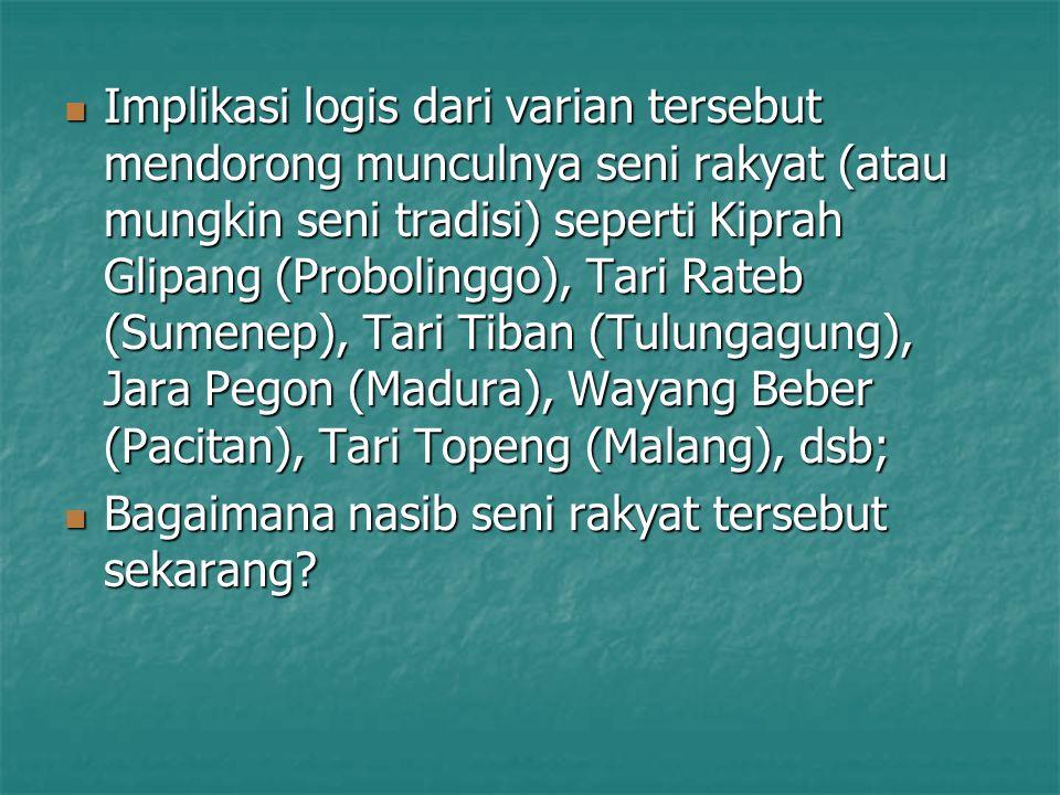 Implikasi logis dari varian tersebut mendorong munculnya seni rakyat (atau mungkin seni tradisi) seperti Kiprah Glipang (Probolinggo), Tari Rateb (Sumenep), Tari Tiban (Tulungagung), Jara Pegon (Madura), Wayang Beber (Pacitan), Tari Topeng (Malang), dsb;