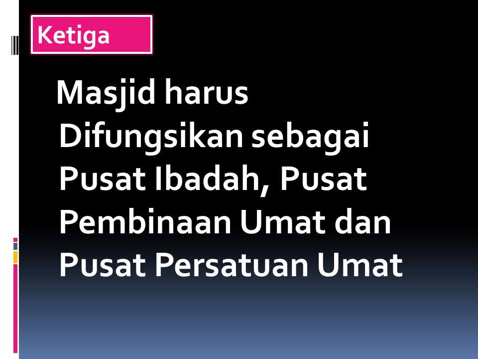 Ketiga Masjid harus Difungsikan sebagai Pusat Ibadah, Pusat Pembinaan Umat dan Pusat Persatuan Umat.