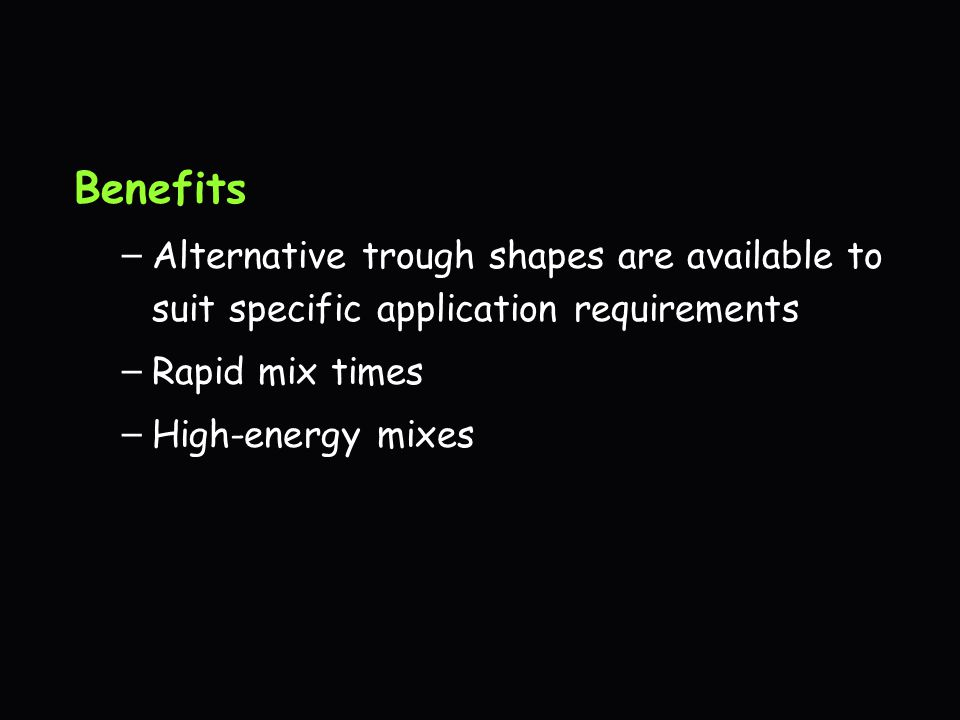 Benefits Alternative trough shapes are available to suit specific application requirements. Rapid mix times.