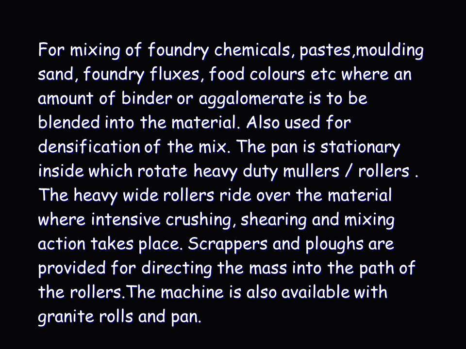 For mixing of foundry chemicals, pastes,moulding sand, foundry fluxes, food colours etc where an amount of binder or aggalomerate is to be blended into the material.