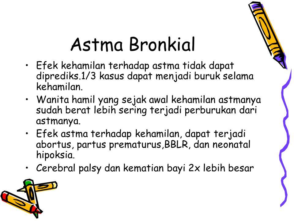Astma Bronkial Efek kehamilan terhadap astma tidak dapat diprediks.1/3 kasus dapat menjadi buruk selama kehamilan.