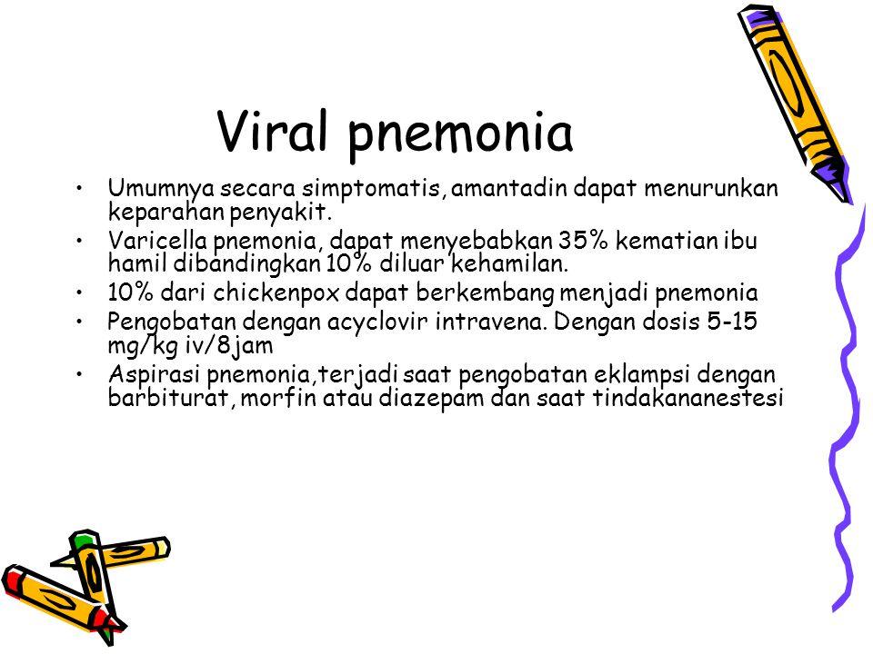 Viral pnemonia Umumnya secara simptomatis, amantadin dapat menurunkan keparahan penyakit.